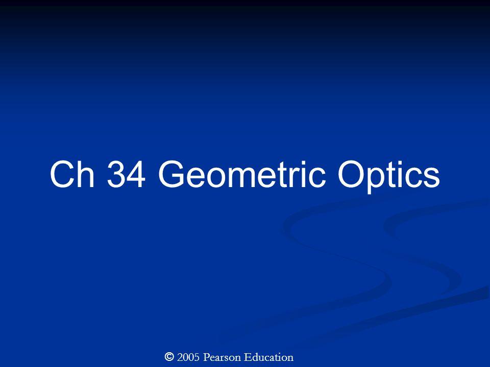 Ch 34 Geometric Optics © 2005 Pearson Education