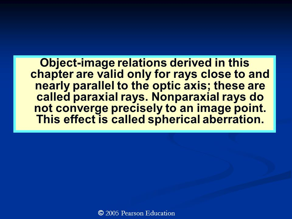 Object-image relations derived in this chapter are valid only for rays close to and nearly parallel to the optic axis; these are called paraxial rays.
