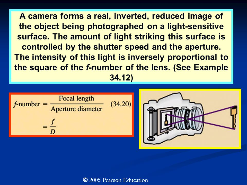 © 2005 Pearson Education A camera forms a real, inverted, reduced image of the object being photographed on a light-sensitive surface. The amount of l