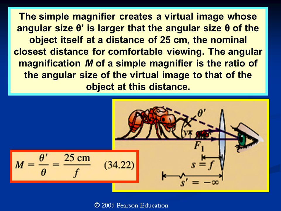 © 2005 Pearson Education The simple magnifier creates a virtual image whose angular size θ' is larger that the angular size θ of the object itself at