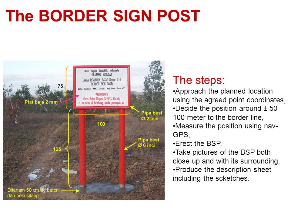 The BORDER SIGN POST The steps: Approach the planned location using the agreed point coordinates, Decide the position around ± 50- 100 meter to the border line, Measure the position using nav- GPS, Erect the BSP, Take pictures of the BSP both close up and with its surrounding, Produce the description sheet including the scketches.