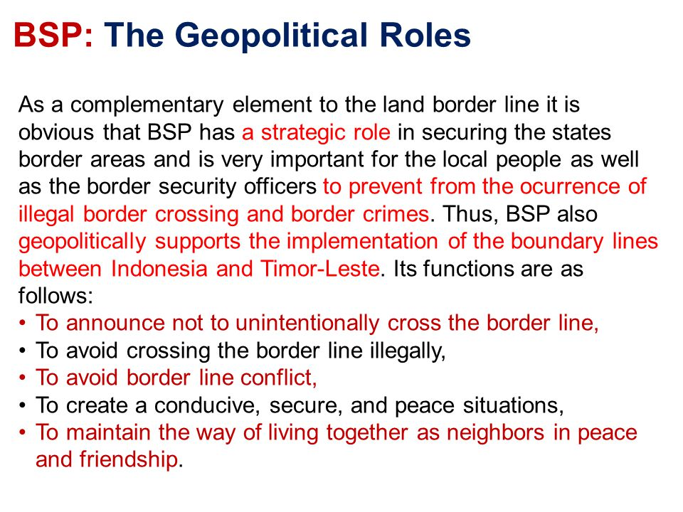 BSP: The Geopolitical Roles As a complementary element to the land border line it is obvious that BSP has a strategic role in securing the states border areas and is very important for the local people as well as the border security officers to prevent from the ocurrence of illegal border crossing and border crimes.