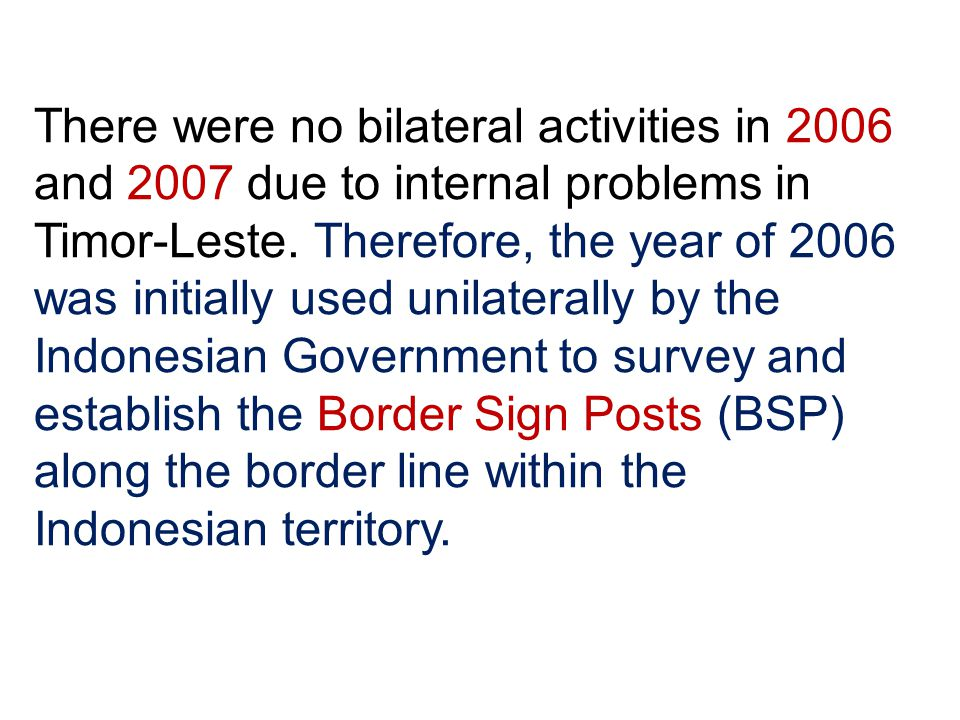 There were no bilateral activities in 2006 and 2007 due to internal problems in Timor-Leste.