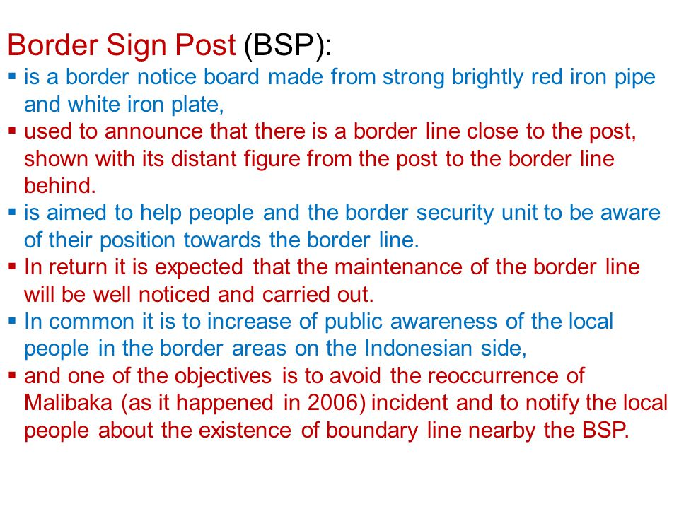 Border Sign Post (BSP):  is a border notice board made from strong brightly red iron pipe and white iron plate,  used to announce that there is a border line close to the post, shown with its distant figure from the post to the border line behind.