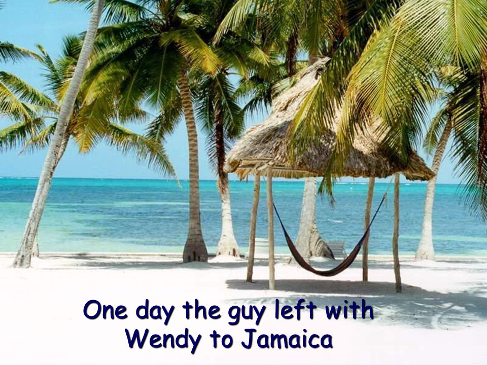 One day the guy left with Wendy to Jamaica