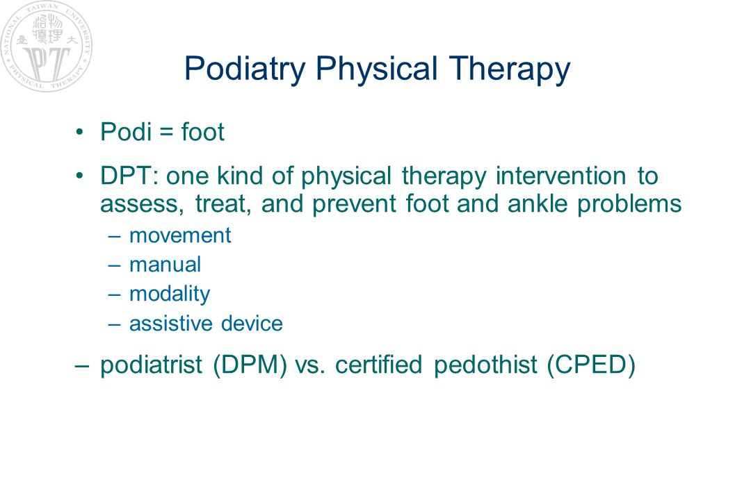 Podiatry Physical Therapy Podi = foot DPT: one kind of physical therapy intervention to assess, treat, and prevent foot and ankle problems –movement –manual –modality –assistive device –podiatrist (DPM) vs.
