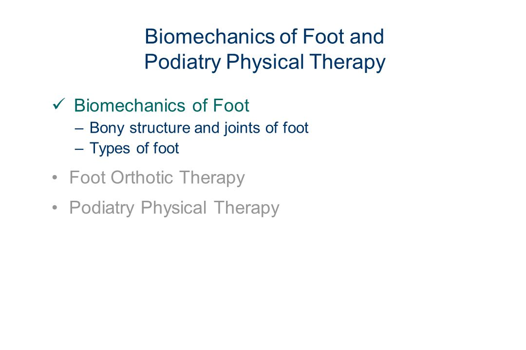 Biomechanics of Foot and Podiatry Physical Therapy Biomechanics of Foot –Bony structure and joints of foot –Types of foot Foot Orthotic Therapy Podiatry Physical Therapy