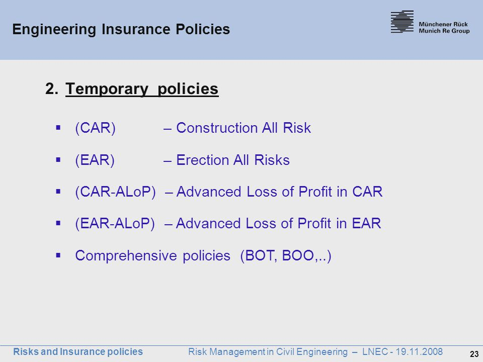 23 Risks and Insurance policies Risk Management in Civil Engineering – LNEC - 19.11.2008 Engineering Insurance Policies 2.Temporary policies  (CAR) –