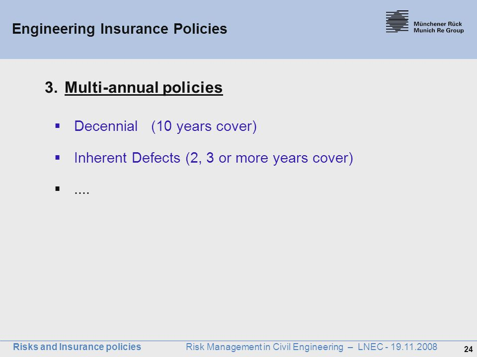24 Risks and Insurance policies Risk Management in Civil Engineering – LNEC - 19.11.2008 Engineering Insurance Policies 3.Multi-annual policies  Dece
