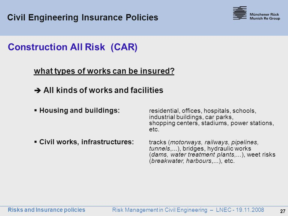 27 Risks and Insurance policies Risk Management in Civil Engineering – LNEC - 19.11.2008 what types of works can be insured?  All kinds of works and