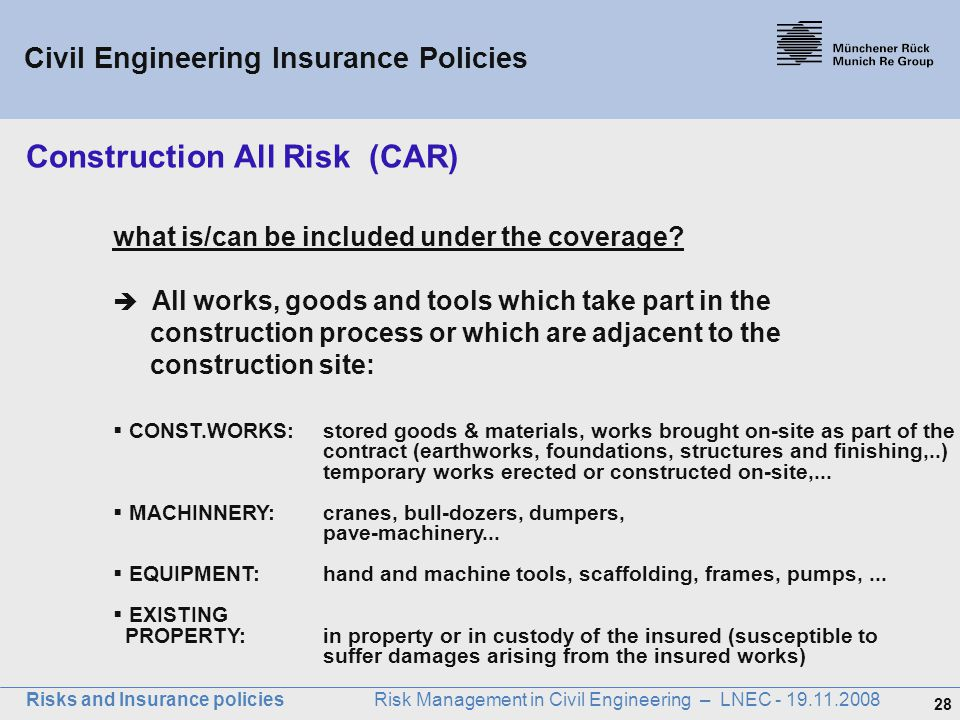 28 Risks and Insurance policies Risk Management in Civil Engineering – LNEC - 19.11.2008 what is/can be included under the coverage?  All works, good