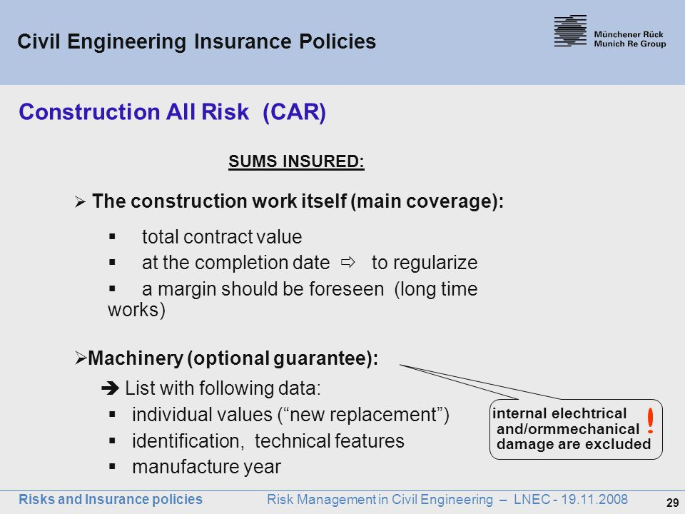 29 Risks and Insurance policies Risk Management in Civil Engineering – LNEC - 19.11.2008 SUMS INSURED:  The construction work itself (main coverage):