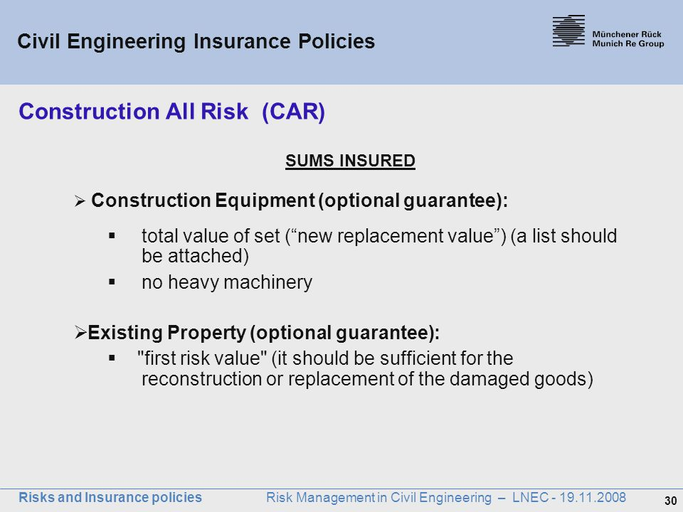 30 Risks and Insurance policies Risk Management in Civil Engineering – LNEC - 19.11.2008 SUMS INSURED  Construction Equipment (optional guarantee): 
