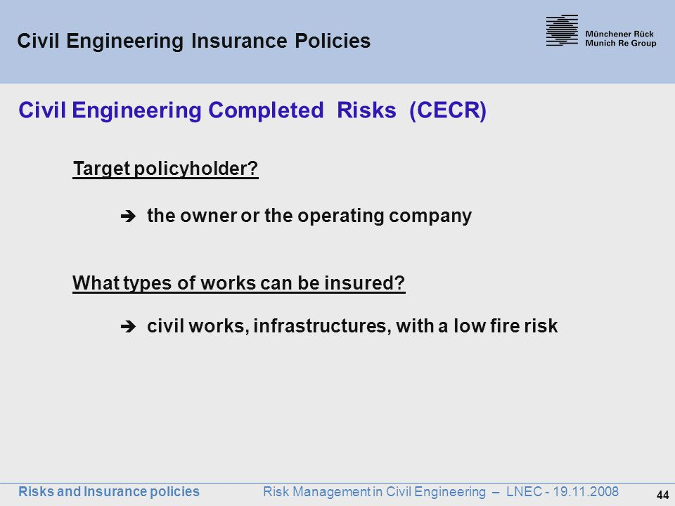 44 Risks and Insurance policies Risk Management in Civil Engineering – LNEC - 19.11.2008 Target policyholder?  the owner or the operating company Wha