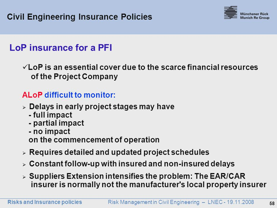 58 Risks and Insurance policies Risk Management in Civil Engineering – LNEC - 19.11.2008 LoP insurance for a PFI LoP is an essential cover due to the