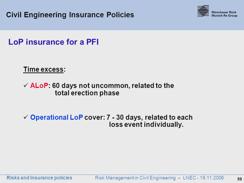 59 Risks and Insurance policies Risk Management in Civil Engineering – LNEC - 19.11.2008 Time excess: ALoP: 60 days not uncommon, related to the total