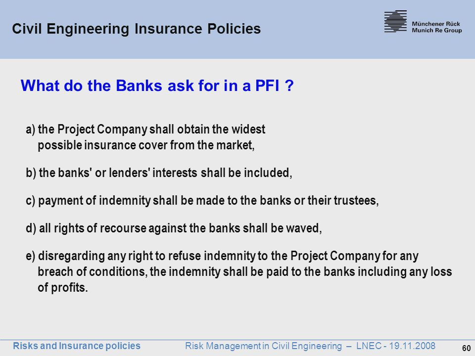 60 Risks and Insurance policies Risk Management in Civil Engineering – LNEC - 19.11.2008 What do the Banks ask for in a PFI ? a) the Project Company s