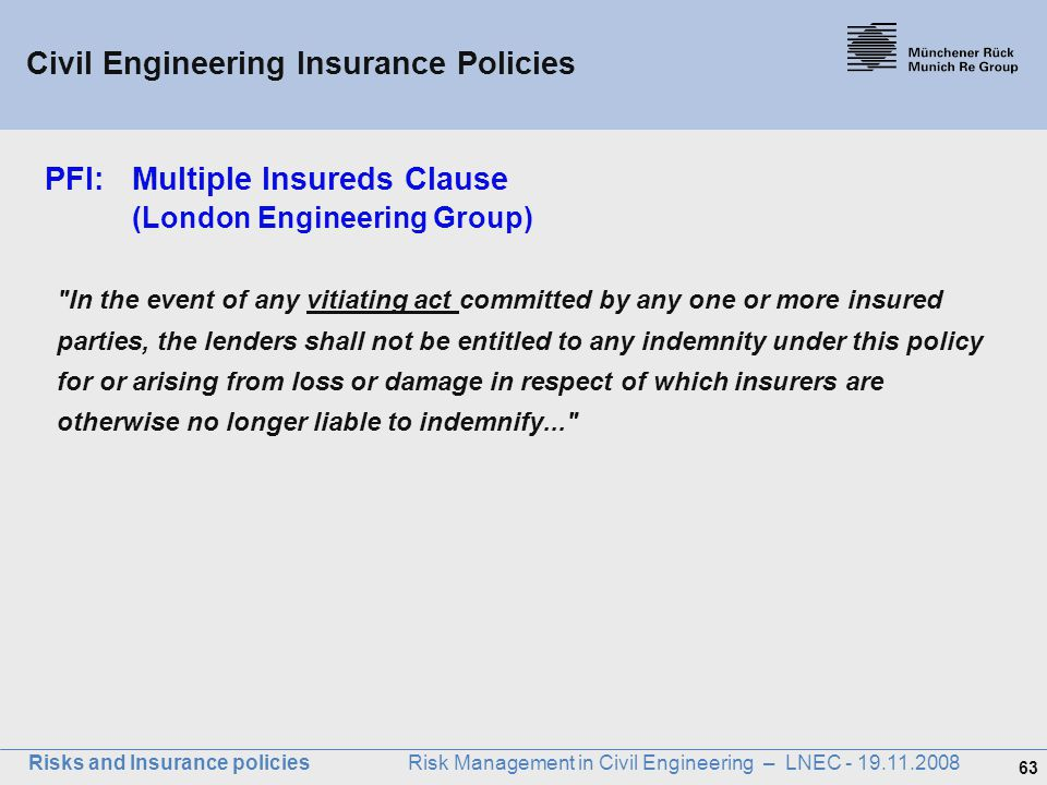 63 Risks and Insurance policies Risk Management in Civil Engineering – LNEC - 19.11.2008 PFI: Multiple Insureds Clause (London Engineering Group)