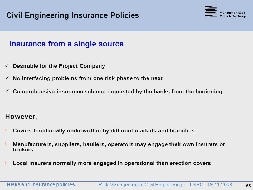 65 Risks and Insurance policies Risk Management in Civil Engineering – LNEC - 19.11.2008 Insurance from a single source Desirable for the Project Comp