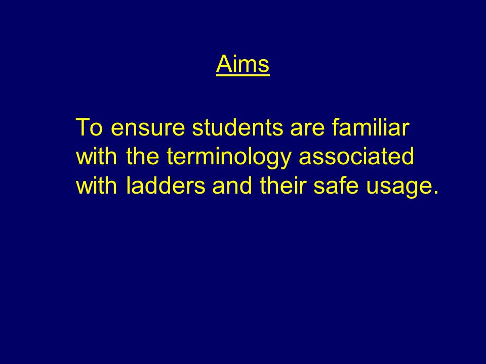 Aims To ensure students are familiar with the terminology associated with ladders and their safe usage.