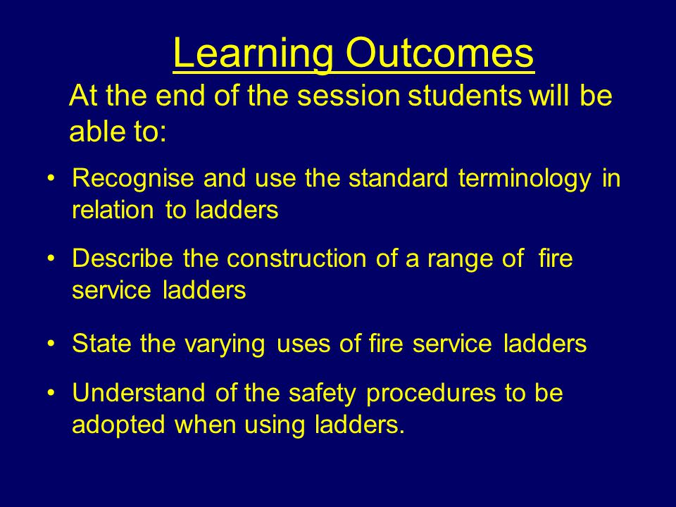 Learning Outcomes At the end of the session students will be able to: Recognise and use the standard terminology in relation to ladders Describe the c
