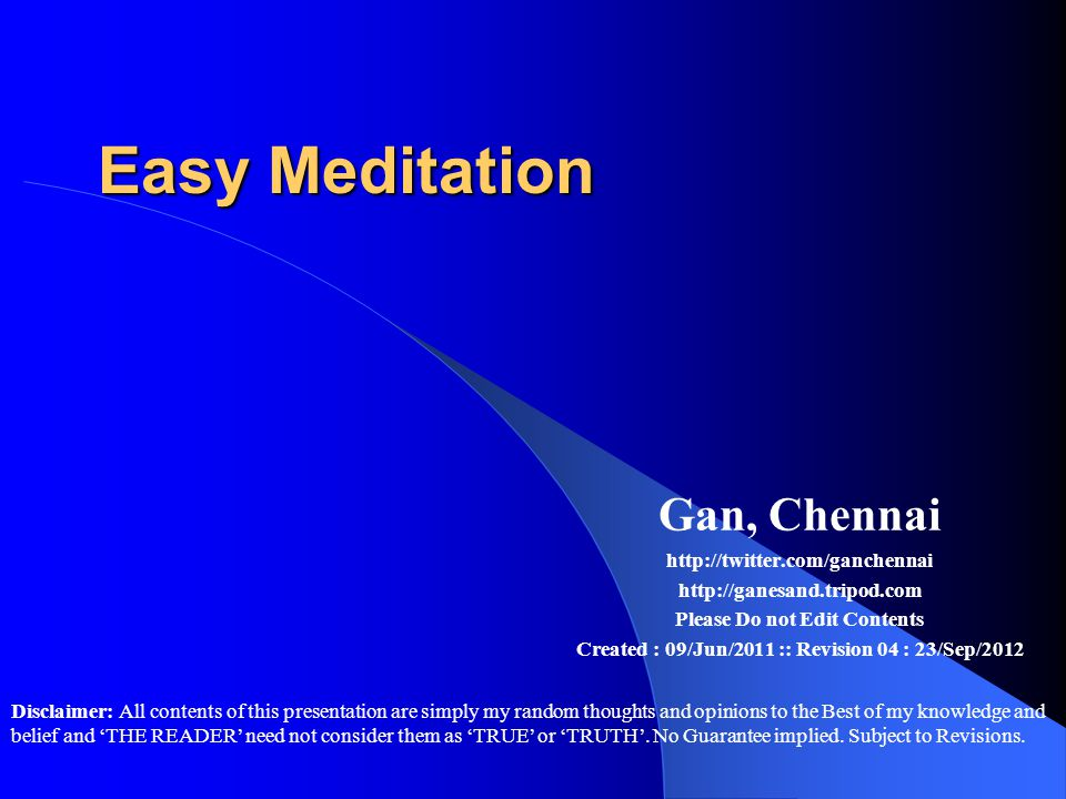 Easy Meditation Gan, Chennai http://twitter.com/ganchennai http://ganesand.tripod.com Please Do not Edit Contents Created : 09/Jun/2011 :: Revision 04 : 23/Sep/2012 Disclaimer: All contents of this presentation are simply my random thoughts and opinions to the Best of my knowledge and belief and 'THE READER' need not consider them as 'TRUE' or 'TRUTH'.