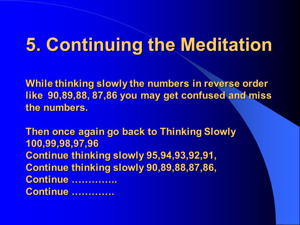 5. Continuing the Meditation While thinking slowly the numbers in reverse order like 90,89,88, 87,86 you may get confused and miss the numbers. Then o