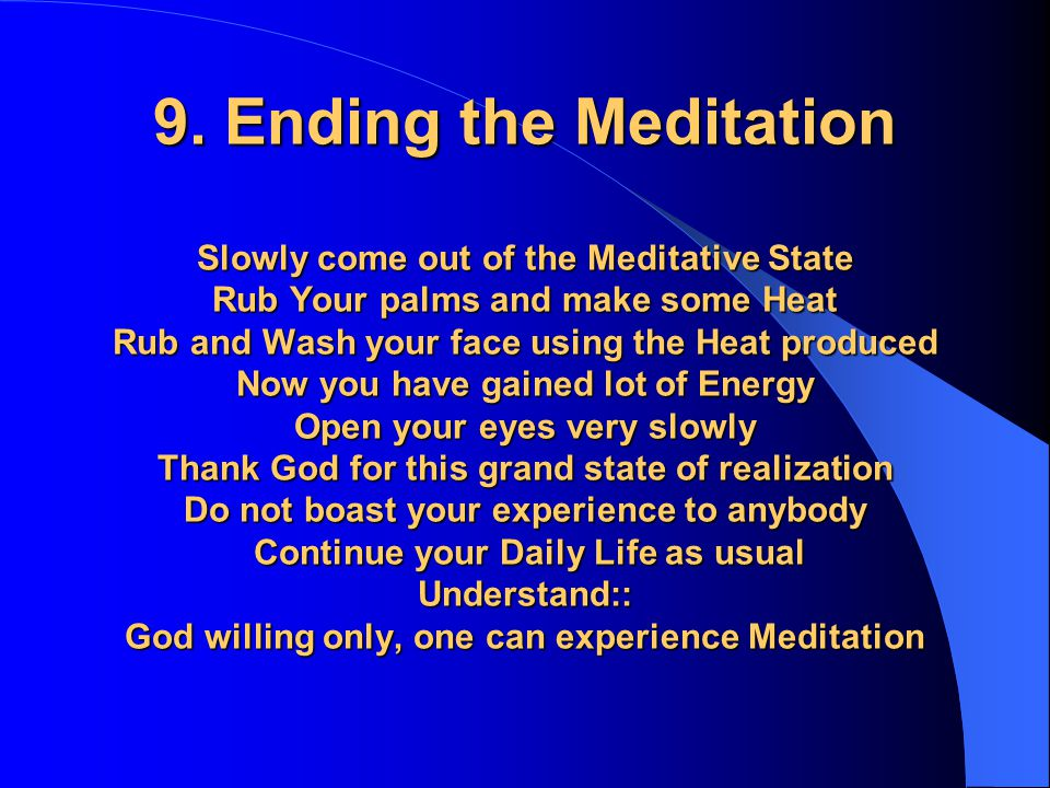 9. Ending the Meditation Slowly come out of the Meditative State Rub Your palms and make some Heat Rub and Wash your face using the Heat produced Now