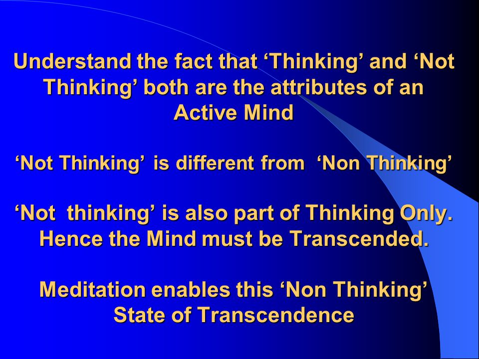 Understand the fact that 'Thinking' and 'Not Thinking' both are the attributes of an Active Mind 'Not Thinking' is different from 'Non Thinking' 'Not thinking' is also part of Thinking Only.