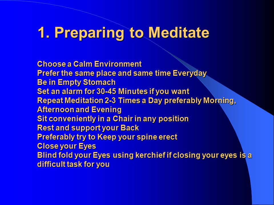 1. Preparing to Meditate Choose a Calm Environment Prefer the same place and same time Everyday Be in Empty Stomach Set an alarm for 30-45 Minutes if