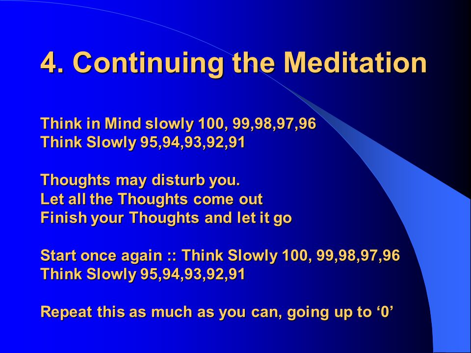 4. Continuing the Meditation Think in Mind slowly 100, 99,98,97,96 Think Slowly 95,94,93,92,91 Thoughts may disturb you. Let all the Thoughts come out