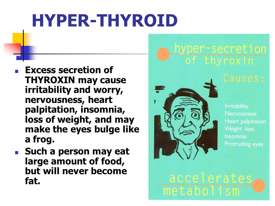 HYPER-THYROID Excess secretion of THYROXIN may cause irritability and worry, nervousness, heart palpitation, insomnia, loss of weight, and may make th