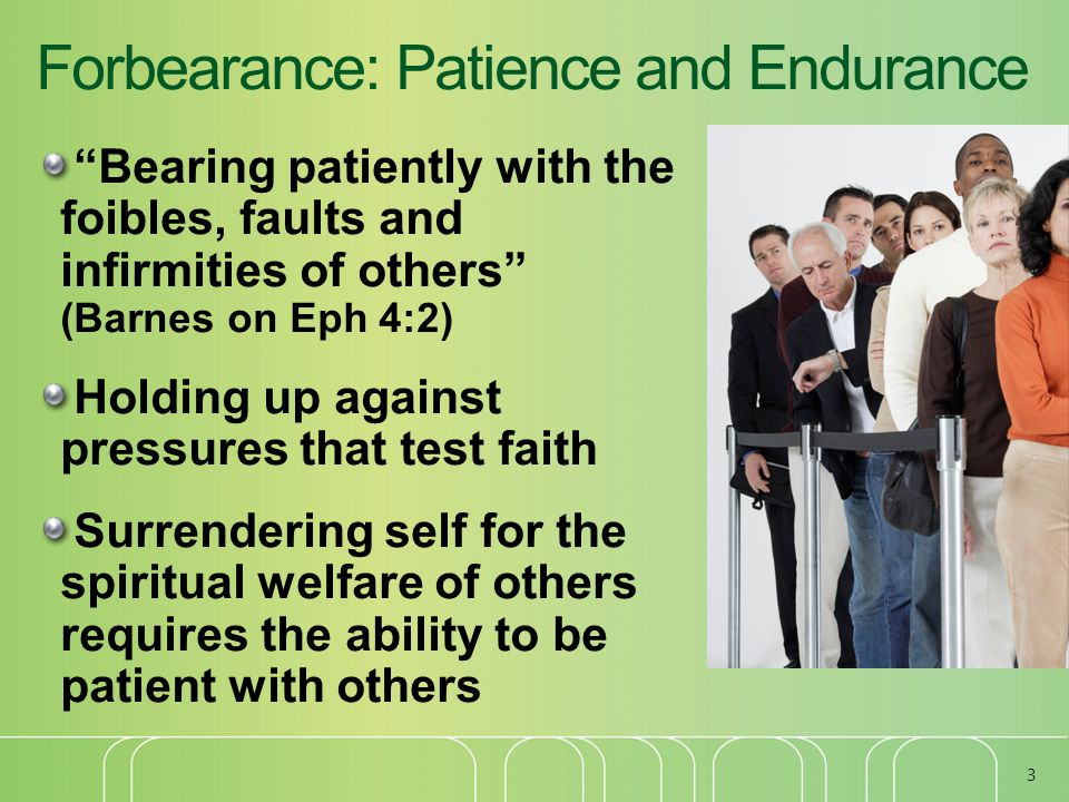 Forbearance: Patience and Endurance Bearing patiently with the foibles, faults and infirmities of others (Barnes on Eph 4:2) Holding up against pressures that test faith Surrendering self for the spiritual welfare of others requires the ability to be patient with others 3
