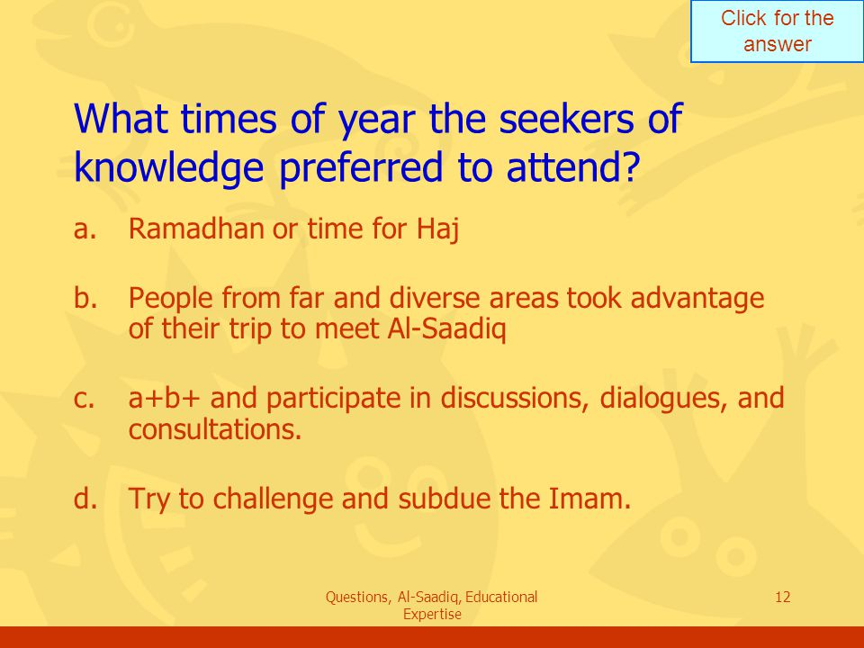 Click for the answer Questions, Al-Saadiq, Educational Expertise 12 What times of year the seekers of knowledge preferred to attend.
