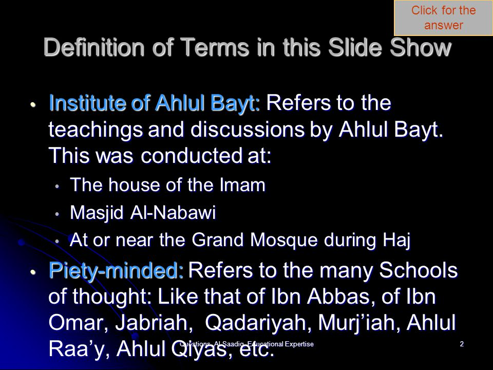 Click for the answer Questions, Al-Saadiq, Educational Expertise2 Definition of Terms in this Slide Show Institute of Ahlul Bayt: Refers to the teachings and discussions by Ahlul Bayt.