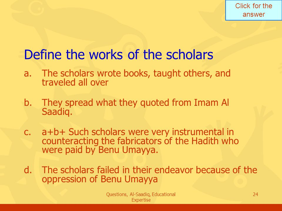 Click for the answer Questions, Al-Saadiq, Educational Expertise 24 Define the works of the scholars a.The scholars wrote books, taught others, and traveled all over b.They spread what they quoted from Imam Al Saadiq.