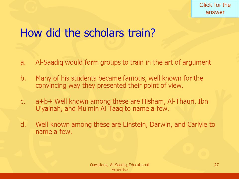 Click for the answer Questions, Al-Saadiq, Educational Expertise 27 How did the scholars train.