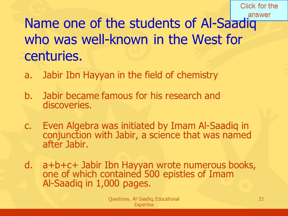 Click for the answer Questions, Al-Saadiq, Educational Expertise 33 Name one of the students of Al ‑ Saadiq who was well ‑ known in the West for centuries.