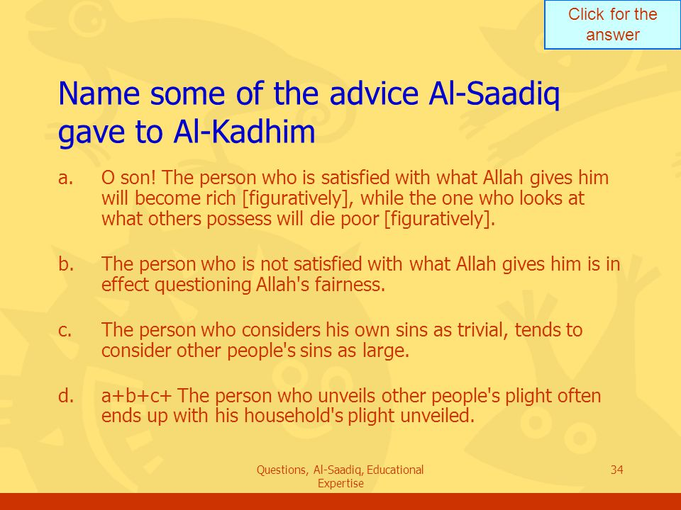 Click for the answer Questions, Al-Saadiq, Educational Expertise 34 Name some of the advice Al ‑ Saadiq gave to Al ‑ Kadhim a.O son.