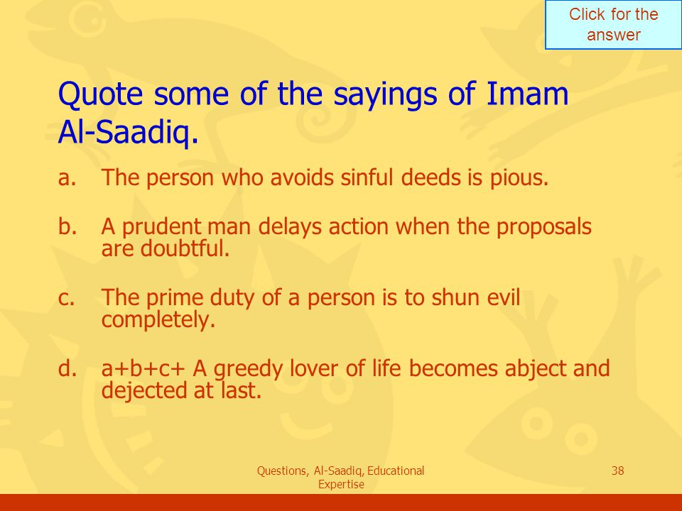 Click for the answer Questions, Al-Saadiq, Educational Expertise 38 Quote some of the sayings of Imam Al ‑ Saadiq.