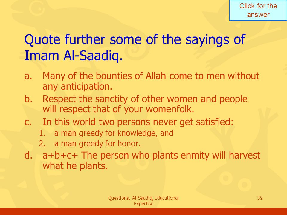 Click for the answer Questions, Al-Saadiq, Educational Expertise 39 Quote further some of the sayings of Imam Al ‑ Saadiq.
