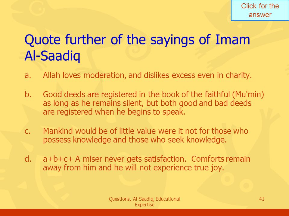 Click for the answer Questions, Al-Saadiq, Educational Expertise 41 Quote further of the sayings of Imam Al ‑ Saadiq a.Allah loves moderation, and dislikes excess even in charity.