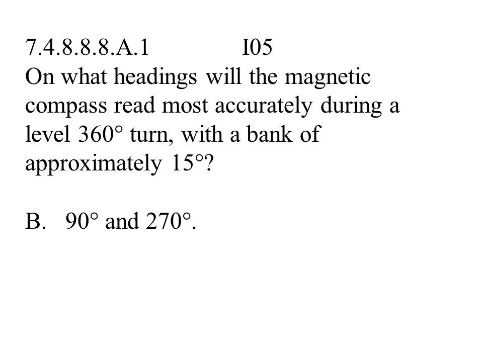 7.4.8.8.8.A.1 I05 On what headings will the magnetic compass read most accurately during a level 360° turn, with a bank of approximately 15°? A. 135°