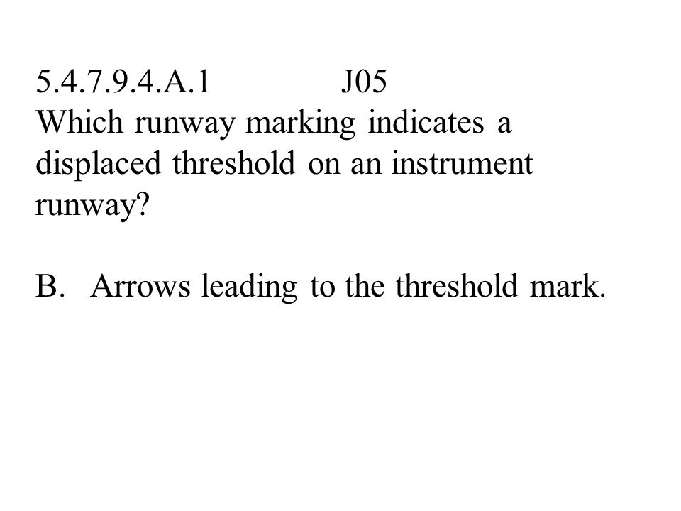 5.4.7.9.4.A.1 J05 Which runway marking indicates a displaced threshold on an instrument runway? A. Centerline dashes starting at the threshold. B. Arr