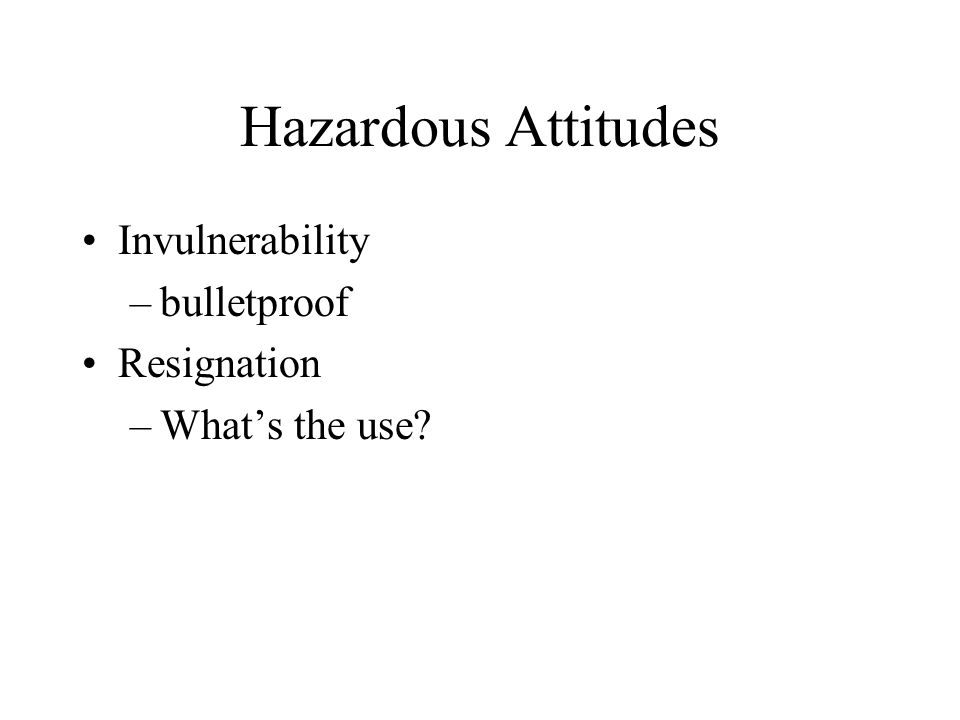 Hazardous attitudes Anti-authority –rules and procedures are unnecessary Macho –best pilot Impulsivity –first action that comes to mind