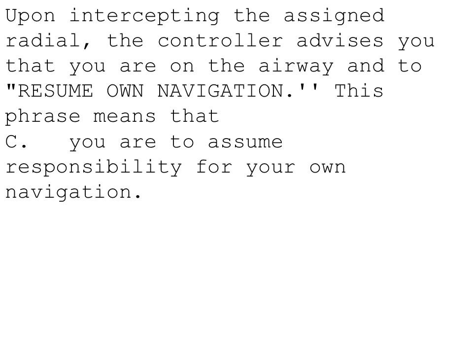 Upon intercepting the assigned radial, the controller advises you that you are on the airway and to