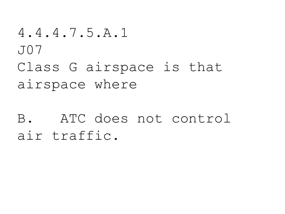 4.4.4.7.5.A.1 J07 Class G airspace is that airspace where A. the minimum visibility for VFR flight is 3 miles. B. ATC does not control air traffic. C.
