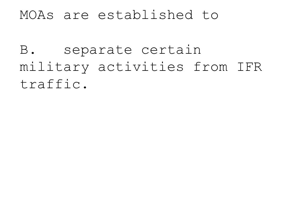 MOAs are established to A. prohibit all civil aircraft because of hazardous or secret activities. B. separate certain military activities from IFR tra