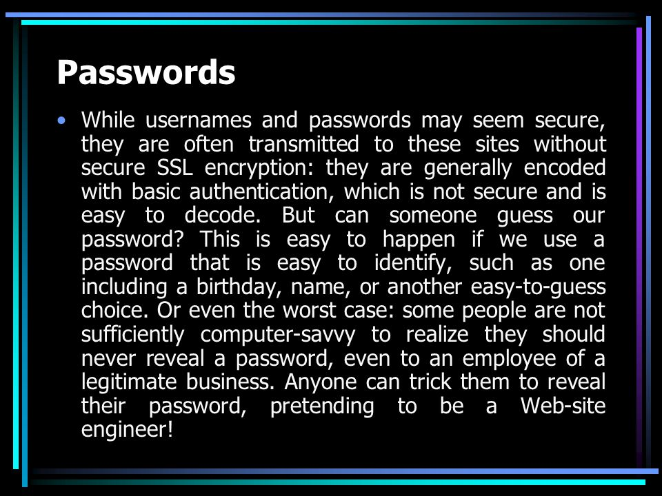Passwords While usernames and passwords may seem secure, they are often transmitted to these sites without secure SSL encryption: they are generally encoded with basic authentication, which is not secure and is easy to decode.