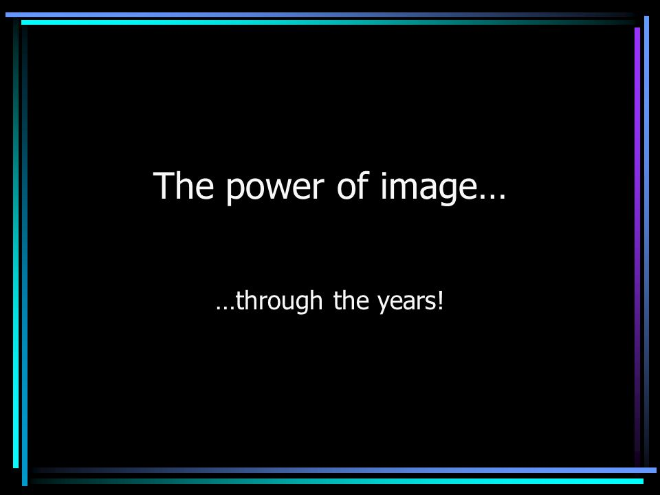 The power of image… …through the years!